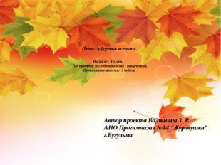 Тема: «Деревья осенью» Возраст : 4-5 лет. Тип проекта: исследовательско - тв