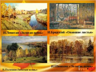 В.Поленов«Золотая осень» И.Бродский «Опавшие листья» И.Шишкин « Золотая осен