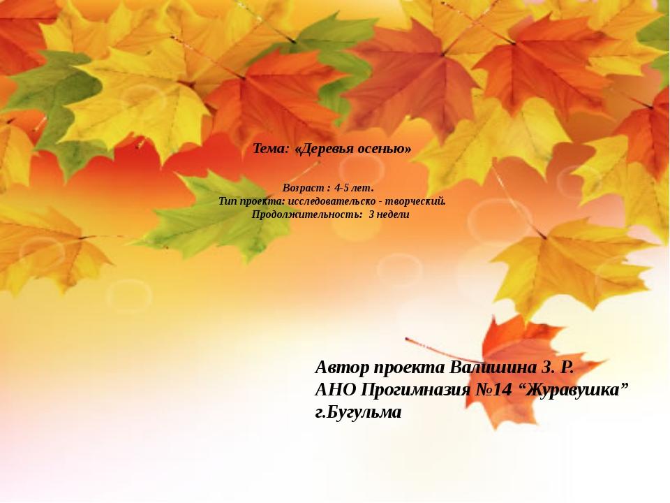 Тема: «Деревья осенью» Возраст : 4-5 лет. Тип проекта: исследовательско - тв...