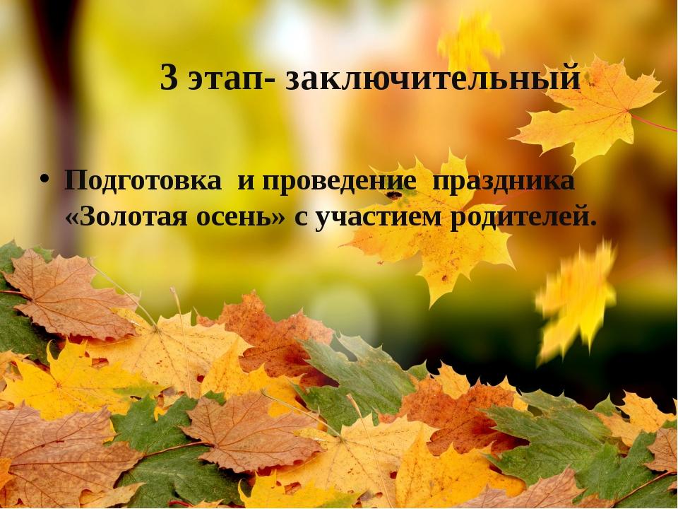 3 этап- заключительный Подготовка и проведение праздника «Золотая осень» с у...