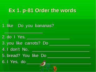 Ex 1. p-81 Order the words 1. like Do you bananas? ________________ 2. do I