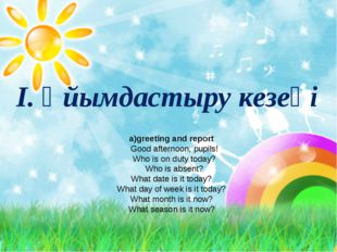 I. Ұйымдастыру кезеңі а)greeting and report Good afternoon, pupils! Who is