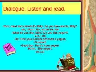 Dialogue. Listen and read. -Rice, meat and carrots for Billy. Do you like car