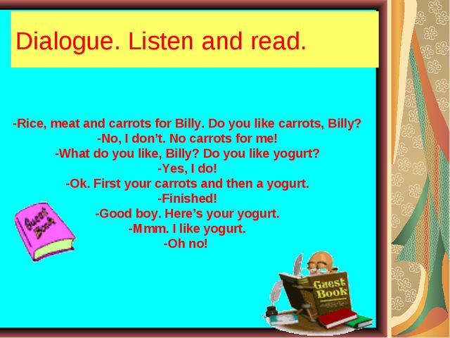 Dialogue. Listen and read. -Rice, meat and carrots for Billy. Do you like car...
