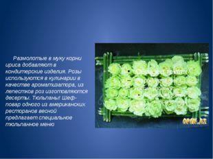 Размолотые в муку корни ириса добавляют в кондитерские изделия. Розы использ
