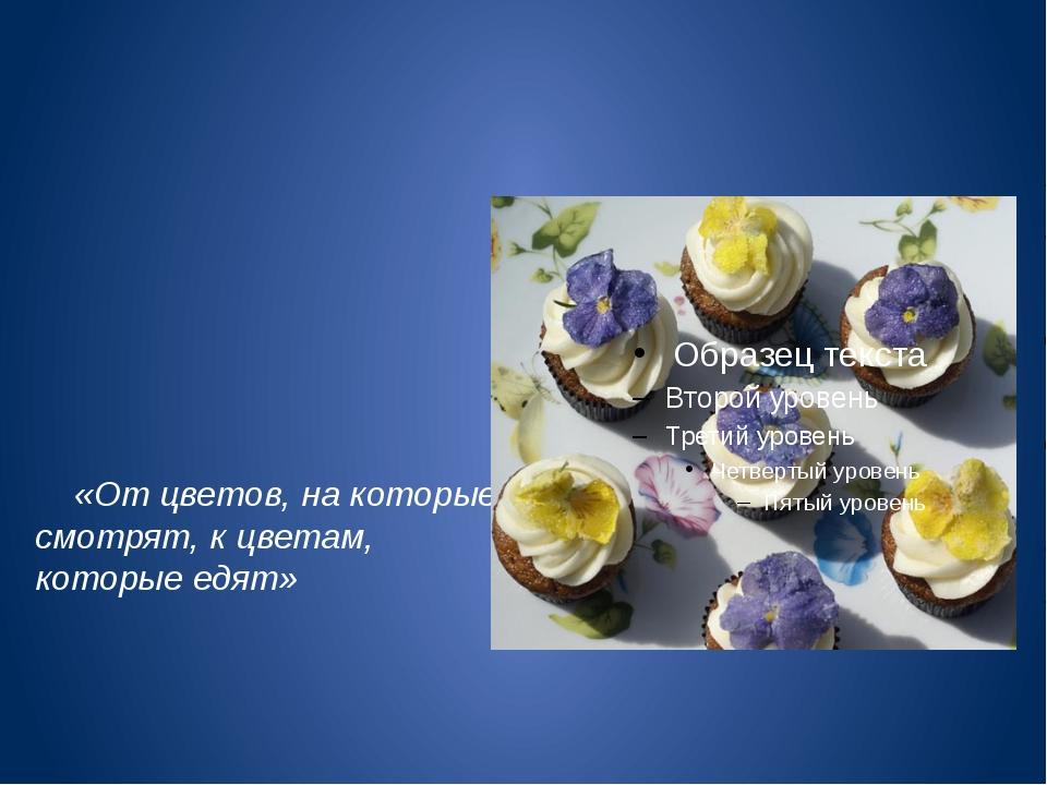 «От цветов, на которые смотрят, к цветам, которые едят»