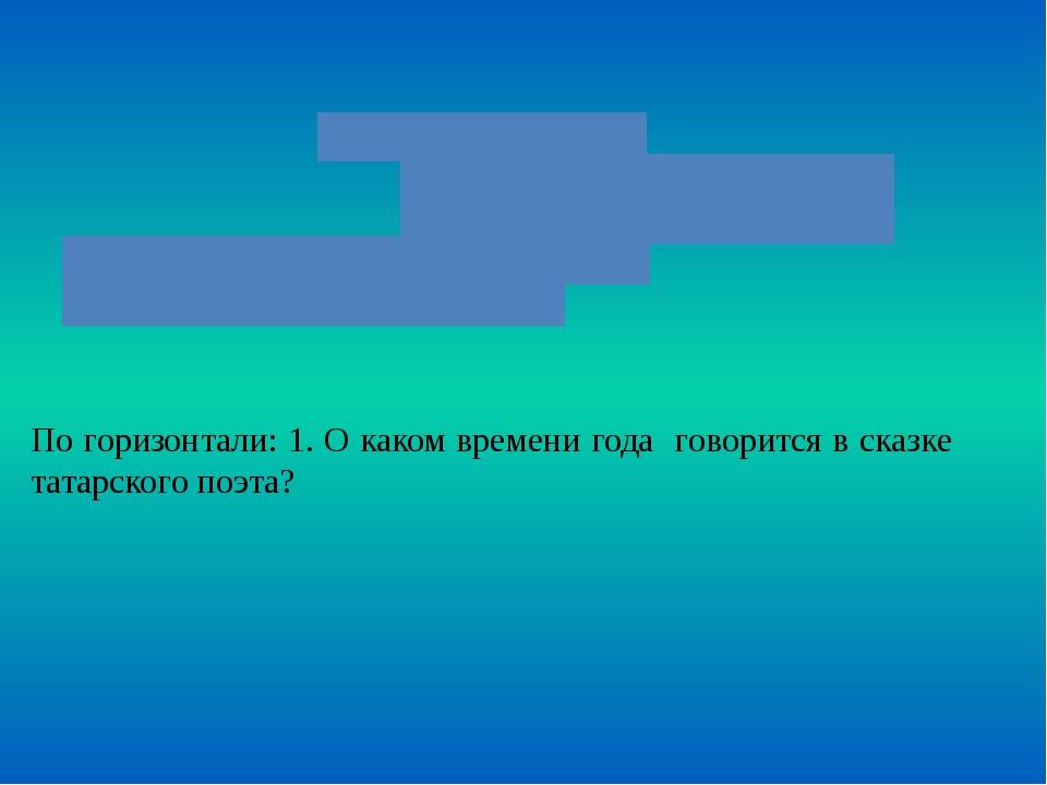 По горизонтали: 1. О каком времени года говорится в сказке татарского поэта?