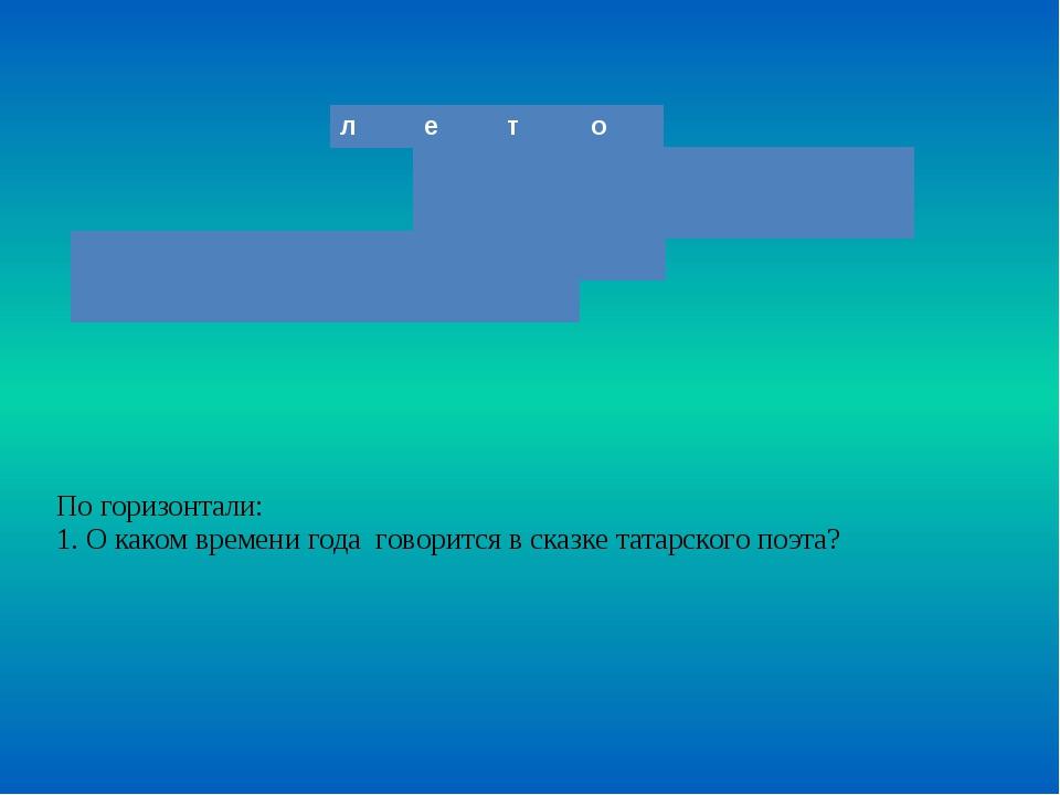 По горизонтали: 1. О каком времени года говорится в сказке татарского поэта?...