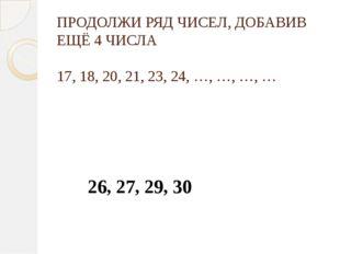 ПРОДОЛЖИ РЯД ЧИСЕЛ, ДОБАВИВ ЕЩЁ 4 ЧИСЛА 17, 18, 20, 21, 23, 24, …, …, …, … 26
