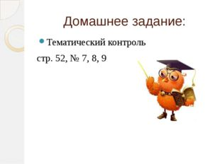 Домашнее задание: Тематический контроль стр. 52, № 7, 8, 9