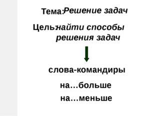 Тема: Решение задач Цель: найти способы решения задач слова-командиры на…боль