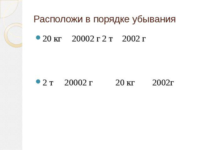 Расположи в порядке убывания 20 кг20002 г2 т2002 г 2 т 20002 г 20 кг2002г