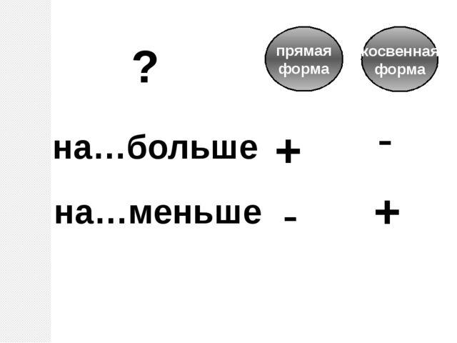 на…больше на…меньше + - прямая форма + - косвенная форма ?
