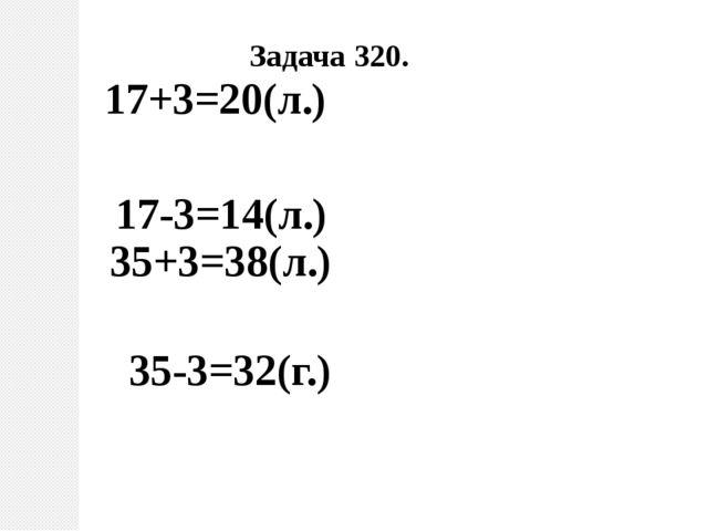 17+3=20(л.) 17-3=14(л.) 35+3=38(л.) 35-3=32(г.) Задача 320.