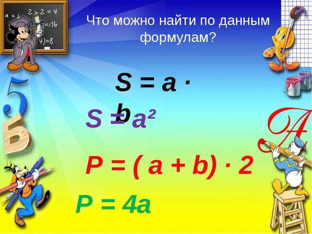 S = a ∙ b S = a² Р = ( а + b) ∙ 2 Р = 4а Что можно найти по данным формулам?