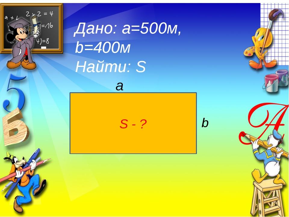 Дано: а=500м, b=400м Найти: S S - ? a b