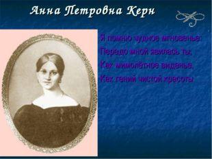 Анна Петровна Керн Я помню чудное мгновенье: Передо мной явилась ты, Как мимо