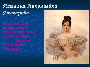 Наталья Николаевна Гончарова Но настоящей мадонной его сердца стала одна един