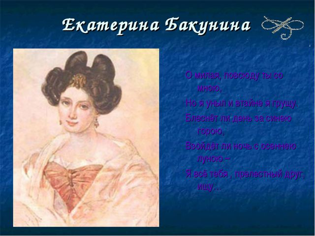 Екатерина Бакунина О милая, повсюду ты со мною, Но я уныл и втайне я грущу. Б...
