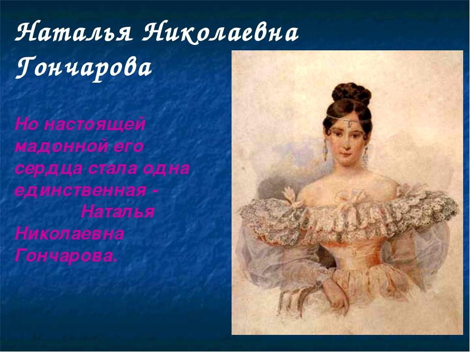 Наталья Николаевна Гончарова Но настоящей мадонной его сердца стала одна един...