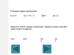 5.Функции заданы формулами: 1) у= х² 2) у = 4 х – 7 3)у = - х 4)У = Укажите в