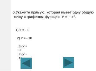 6.Укажите прямую, которая имеет одну общую точку с графиком функции У = - х².