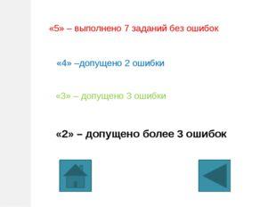 «5» – выполнено 7 заданий без ошибок «4» –допущено 2 ошибки «3» – допущено 3