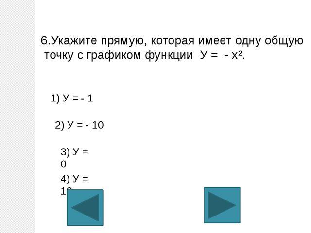 6.Укажите прямую, которая имеет одну общую точку с графиком функции У = - х²....