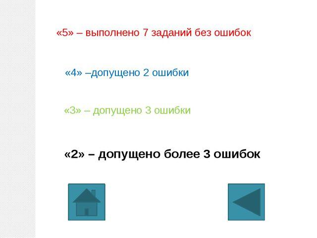 «5» – выполнено 7 заданий без ошибок «4» –допущено 2 ошибки «3» – допущено 3...