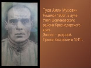 Туов Амин Мукович Родился 1906г. в ауле Уляп Шовгеновского района Краснодарск
