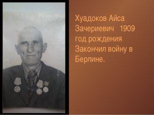 Хуадоков Айса Зачериевич 1909 год рождения Закончил войну в Берлине.