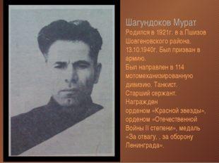 Шагундоков Мурат Родился в 1921г. в а.Пшизов Шовгеновского района. 13.10.1940
