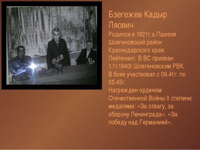 Бзегежев Кадыр Ляович Родился в 1921г.а.Пшизов Шовгеновский район Краснодарск...