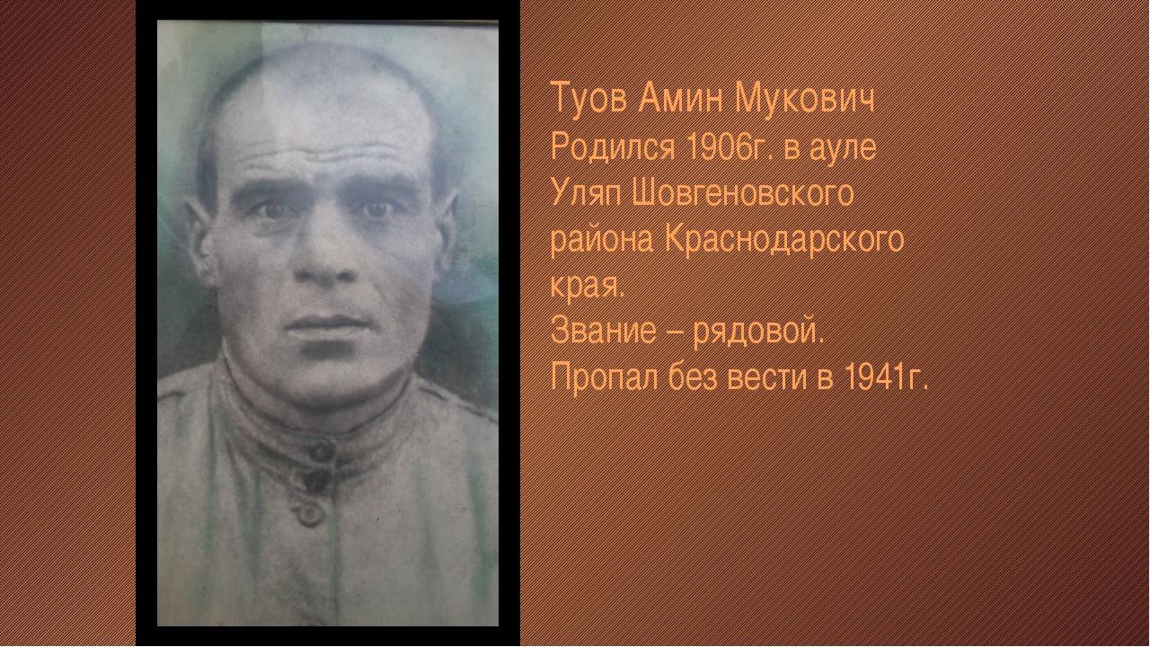 Туов Амин Мукович Родился 1906г. в ауле Уляп Шовгеновского района Краснодарск...