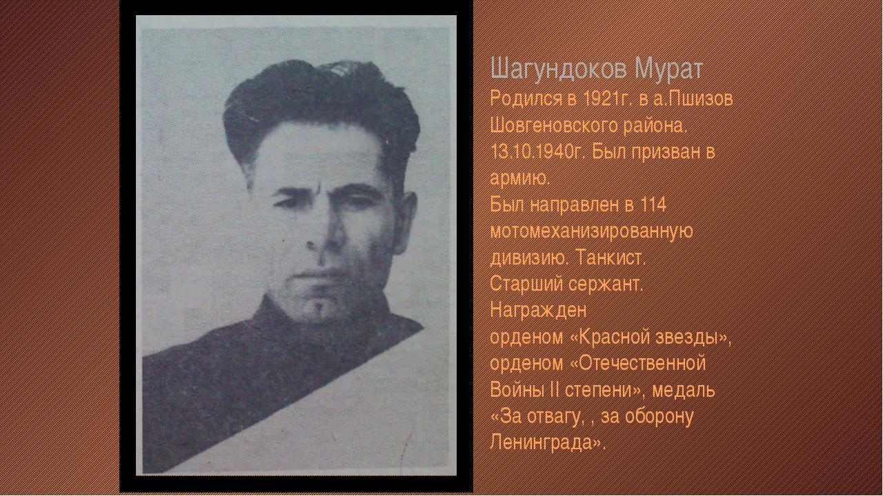 Шагундоков Мурат Родился в 1921г. в а.Пшизов Шовгеновского района. 13.10.1940...