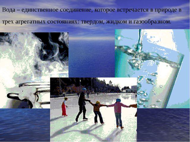 Вода – единственное соединение, которое встречается в природе в трех агрегатн...