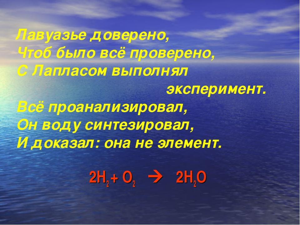 2Н2 + О2  2Н2О Лавуазье доверено, Чтоб было всё проверено, С Лапласом выполн...
