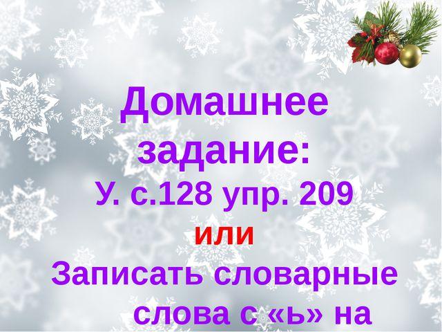 Домашнее задание: У. с.128 упр. 209 или Записать словарные слова с «ь» на конце