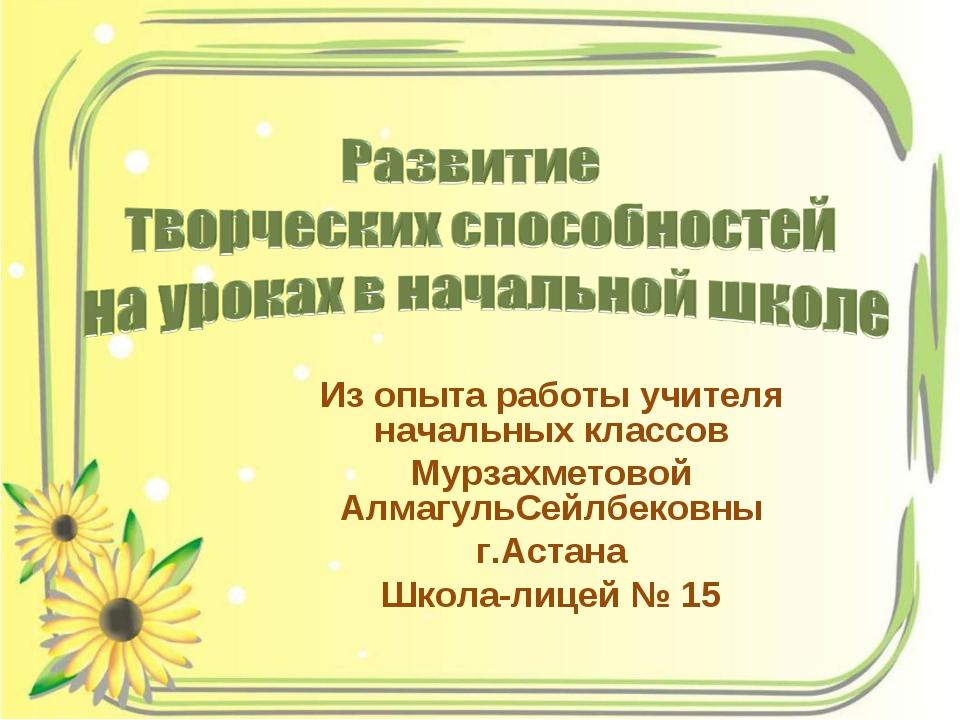 Из опыта работы учителя начальных классов Мурзахметовой АлмагульСейлбековны г...