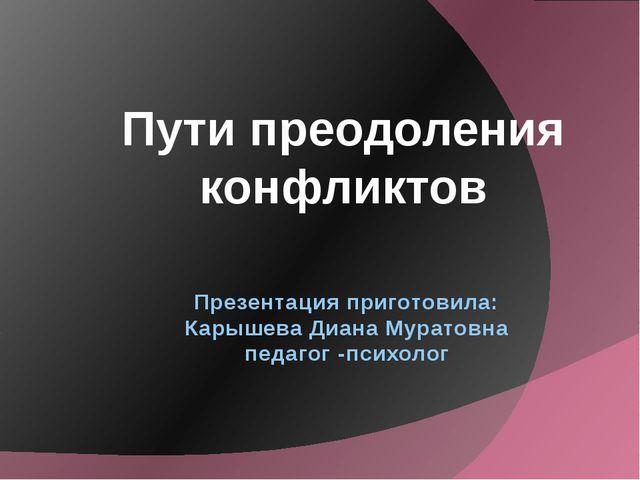 Презентация приготовила: Карышева Диана Муратовна педагог -психолог Пути прео...