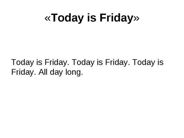 «Today is Friday» Today is Friday. Today is Friday. Today is Friday. All day...