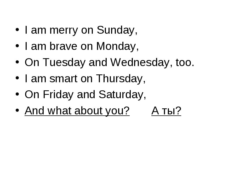 I am merry on Sunday, I am brave on Monday, On Tuesday and Wednesday, too. I...