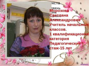 Морозова Светлана Александровна Учитель начальных классов. 1 квалификационна