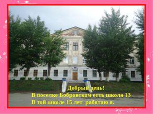 В Добрый день! В поселке Бобровском есть школа 13 В той школе 15 лет работаю я.