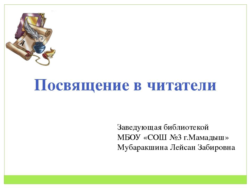 Посвящение в читатели Заведующая библиотекой МБОУ «СОШ №3 г.Мамадыш» Мубаракш...