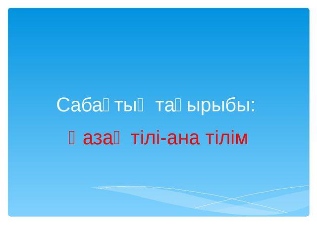 Сабақтың тақырыбы: Қазақ тілі-ана тілім