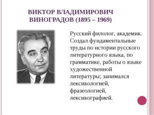 ВИКТОР ВЛАДИМИРОВИЧ ВИНОГРАДОВ (1895 – 1969) Русский филолог, академик. Созда