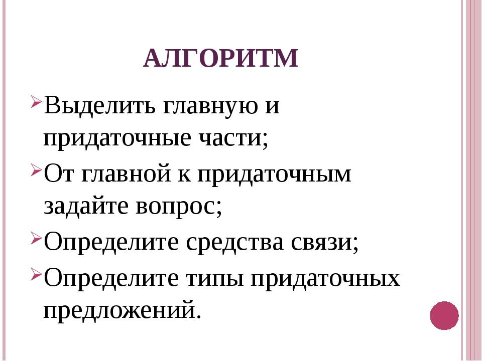АЛГОРИТМ Выделить главную и придаточные части; От главной к придаточным задай...