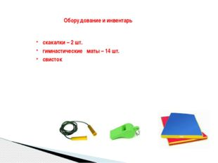 Оборудование и инвентарь скакалки – 2 шт. гимнастические маты – 14 шт. свисток