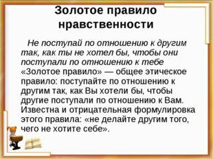 Золотое правило нравственности Не поступай по отношению к другим так, как ты
